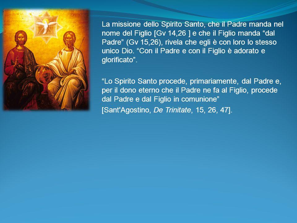 La missione dello Spirito Santo, che il Padre manda nel nome del Figlio [Gv 14,26 ] e che il Figlio manda dal Padre (Gv 15,26), rivela che egli è con