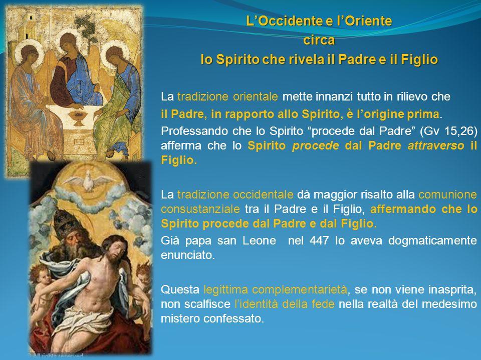 LOccidente e lOriente circa lo Spirito che rivela il Padre e il Figlio La tradizione orientale mette innanzi tutto in rilievo che il Padre, in rapport