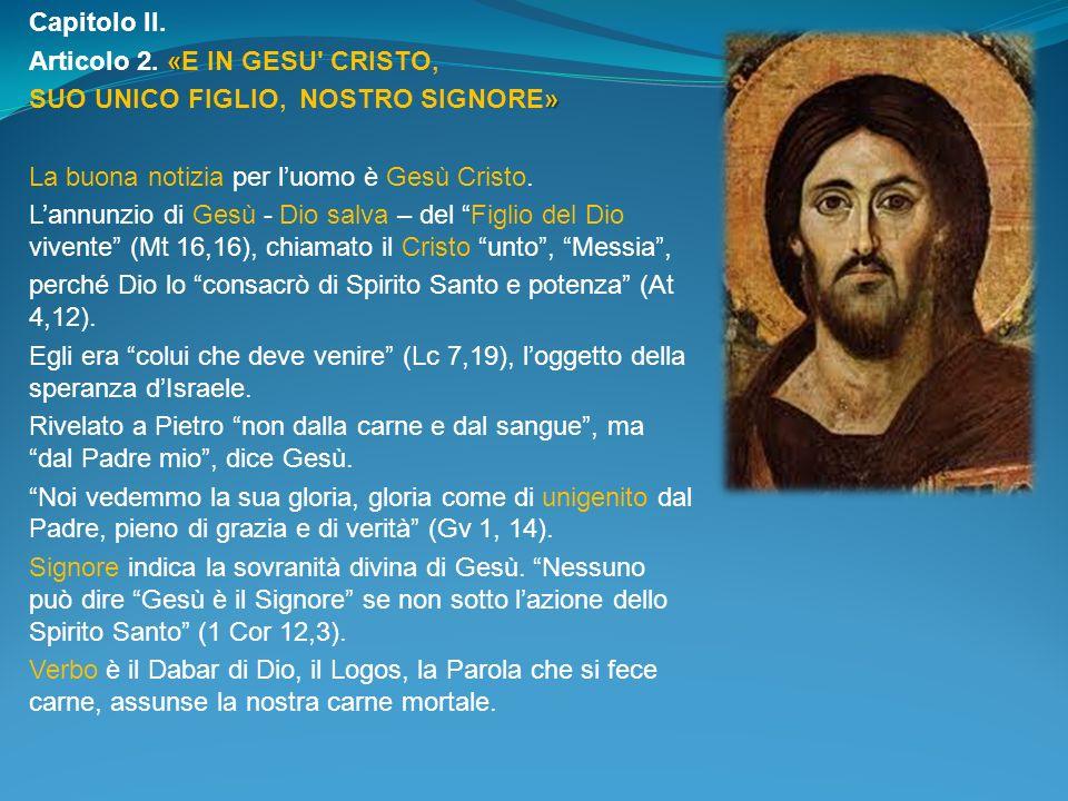 Capitolo II. « Articolo 2. «E IN GESU' CRISTO, » SUO UNICO FIGLIO, NOSTRO SIGNORE» La buona notizia per luomo è Gesù Cristo. Lannunzio di Gesù - Dio s
