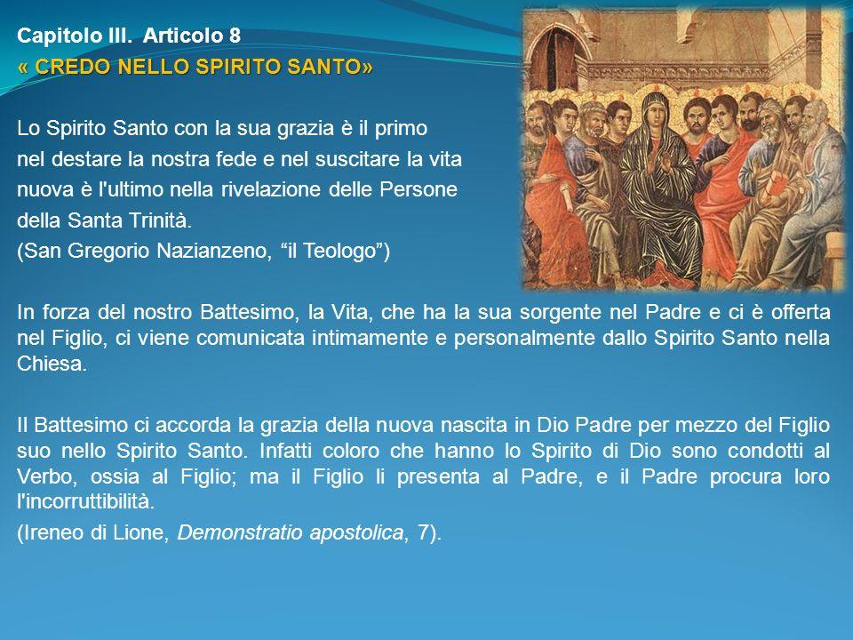 Capitolo III. Articolo 8 « CREDO NELLO SPIRITO SANTO» Lo Spirito Santo con la sua grazia è il primo nel destare la nostra fede e nel suscitare la vita