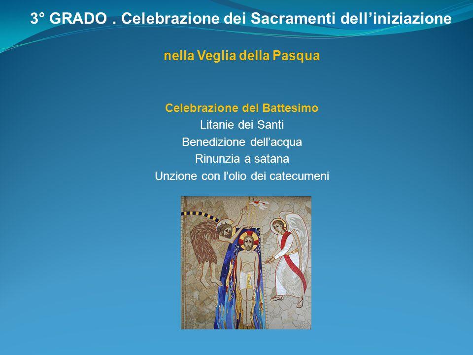 3° GRADO. Celebrazione dei Sacramenti delliniziazione nella Veglia della Pasqua Celebrazione del Battesimo Litanie dei Santi Benedizione dellacqua Rin