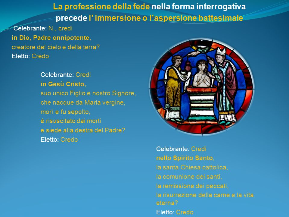La professione della fede nella forma interrogativa precede l immersione o laspersione battesimale Celebrante: N., credi in Dio, Padre onnipotente, cr