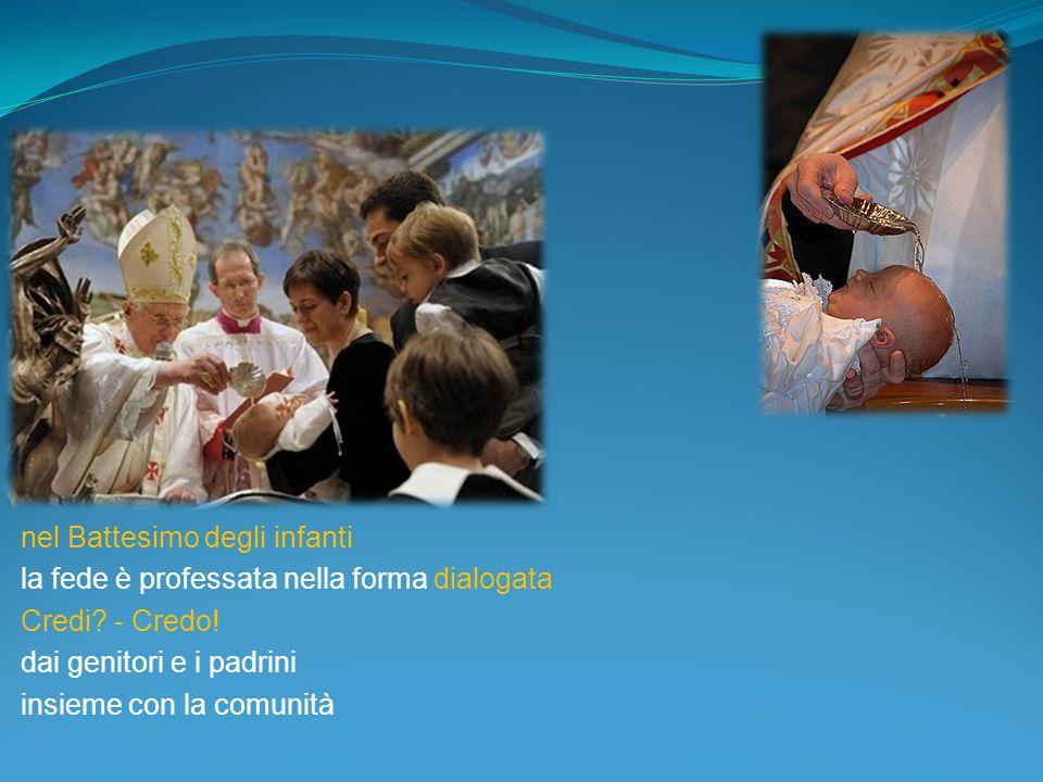 nel Battesimo degli infanti la fede è professata nella forma dialogata Credi? - Credo! dai genitori e i padrini insieme con la comunità
