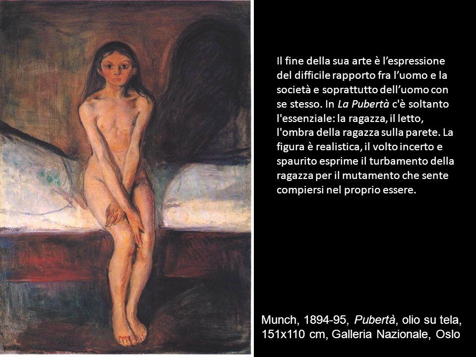 Munch, 1894-95, Pubertà, olio su tela, 151x110 cm, Galleria Nazionale, Oslo Il fine della sua arte è lespressione del difficile rapporto fra luomo e la società e soprattutto delluomo con se stesso.