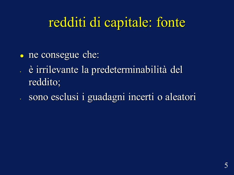 redditi di capitale: fonte ne consegue che: ne consegue che: è irrilevante la predeterminabilità del reddito; è irrilevante la predeterminabilità del