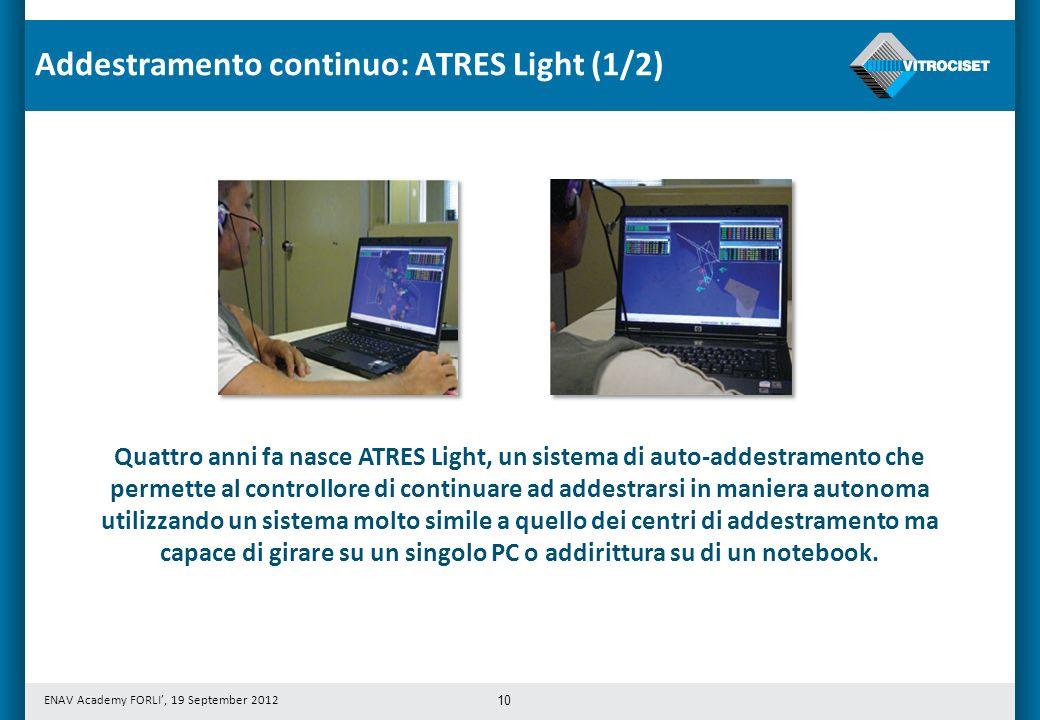 ENAV Academy FORLI, 19 September 2012 10 Quattro anni fa nasce ATRES Light, un sistema di auto-addestramento che permette al controllore di continuare ad addestrarsi in maniera autonoma utilizzando un sistema molto simile a quello dei centri di addestramento ma capace di girare su un singolo PC o addirittura su di un notebook.