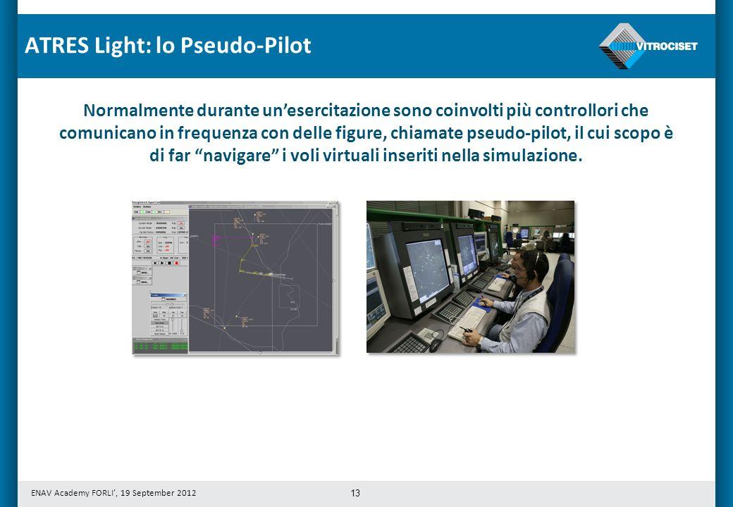 ENAV Academy FORLI, 19 September 2012 13 Normalmente durante unesercitazione sono coinvolti più controllori che comunicano in frequenza con delle figure, chiamate pseudo-pilot, il cui scopo è di far navigare i voli virtuali inseriti nella simulazione.