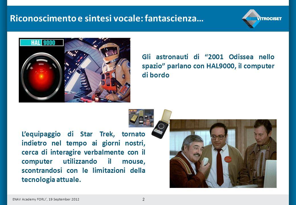 ENAV Academy FORLI, 19 September 2012 2 Gli astronauti di 2001 Odissea nello spazio parlano con HAL9000, il computer di bordo Lequipaggio di Star Trek, tornato indietro nel tempo ai giorni nostri, cerca di interagire verbalmente con il computer utilizzando il mouse, scontrandosi con le limitazioni della tecnologia attuale.