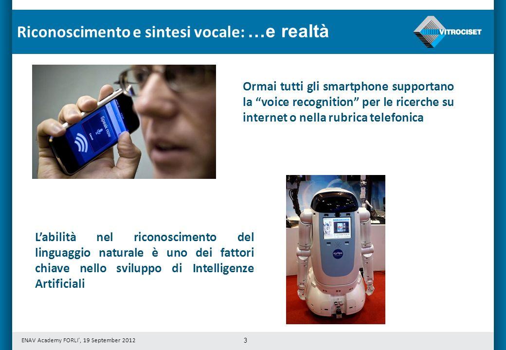 ENAV Academy FORLI, 19 September 2012 3 Ormai tutti gli smartphone supportano la voice recognition per le ricerche su internet o nella rubrica telefonica Labilità nel riconoscimento del linguaggio naturale è uno dei fattori chiave nello sviluppo di Intelligenze Artificiali Riconoscimento e sintesi vocale: …e realtà