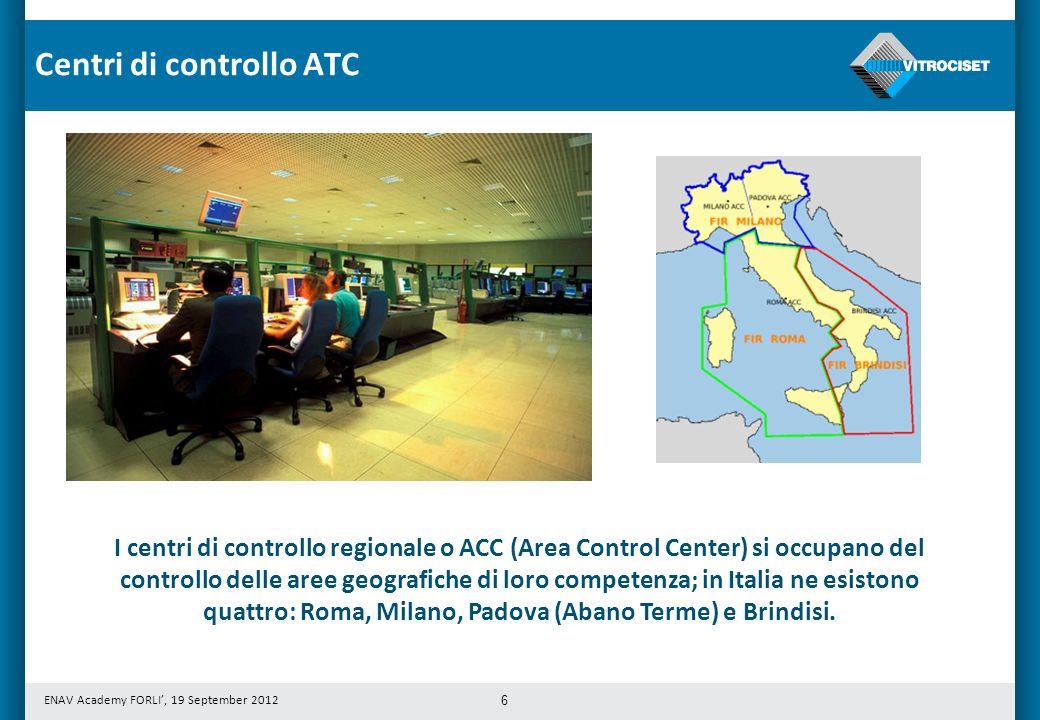 ENAV Academy FORLI, 19 September 2012 6 I centri di controllo regionale o ACC (Area Control Center) si occupano del controllo delle aree geografiche di loro competenza; in Italia ne esistono quattro: Roma, Milano, Padova (Abano Terme) e Brindisi.