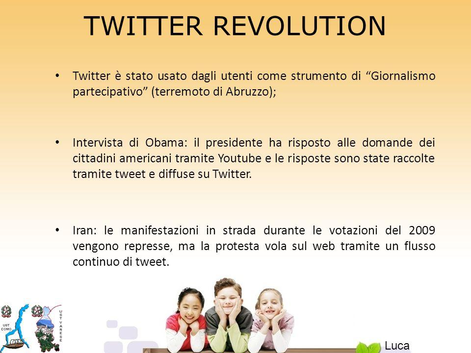 TWITTER REVOLUTION Twitter è stato usato dagli utenti come strumento di Giornalismo partecipativo (terremoto di Abruzzo); Intervista di Obama: il presidente ha risposto alle domande dei cittadini americani tramite Youtube e le risposte sono state raccolte tramite tweet e diffuse su Twitter.