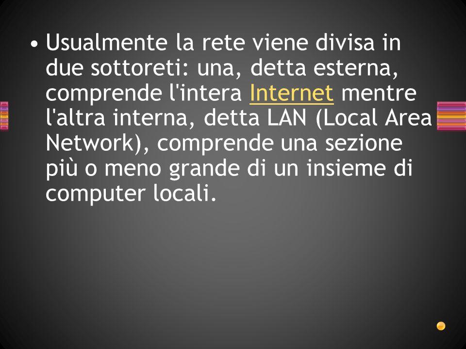 Usualmente la rete viene divisa in due sottoreti: una, detta esterna, comprende l intera Internet mentre l altra interna, detta LAN (Local Area Network), comprende una sezione più o meno grande di un insieme di computer locali.Internet