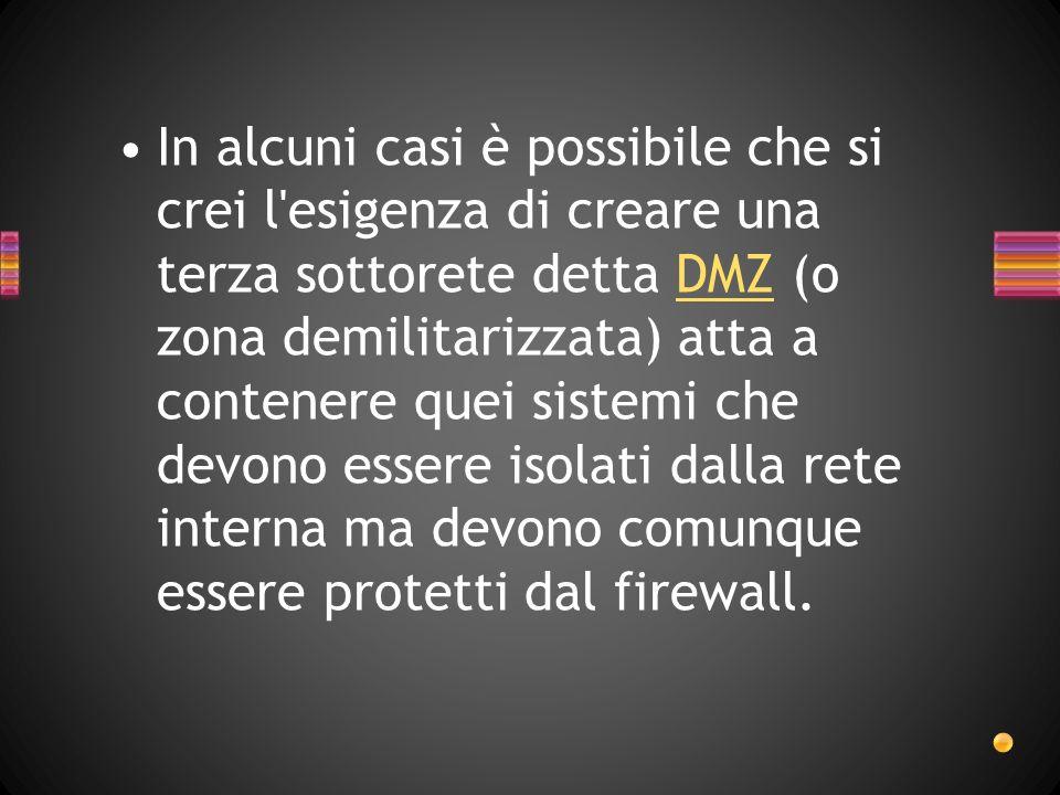 In alcuni casi è possibile che si crei l esigenza di creare una terza sottorete detta DMZ (o zona demilitarizzata) atta a contenere quei sistemi che devono essere isolati dalla rete interna ma devono comunque essere protetti dal firewall.DMZ