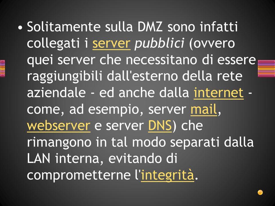 Solitamente sulla DMZ sono infatti collegati i server pubblici (ovvero quei server che necessitano di essere raggiungibili dall esterno della rete aziendale - ed anche dalla internet - come, ad esempio, server mail, webserver e server DNS) che rimangono in tal modo separati dalla LAN interna, evitando di comprometterne l integrità.serverinternetmail webserverDNSintegrità
