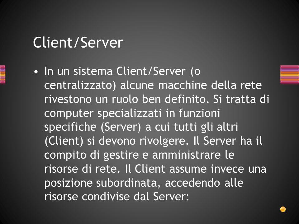 In un sistema Client/Server (o centralizzato) alcune macchine della rete rivestono un ruolo ben definito. Si tratta di computer specializzati in funzi