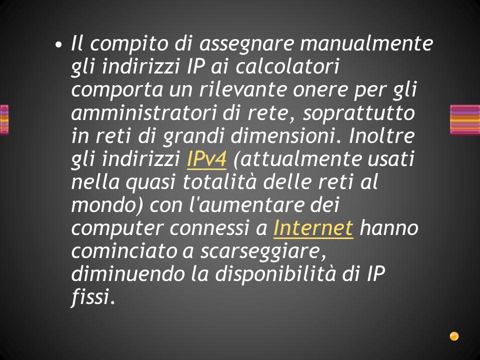 Il compito di assegnare manualmente gli indirizzi IP ai calcolatori comporta un rilevante onere per gli amministratori di rete, soprattutto in reti di grandi dimensioni.