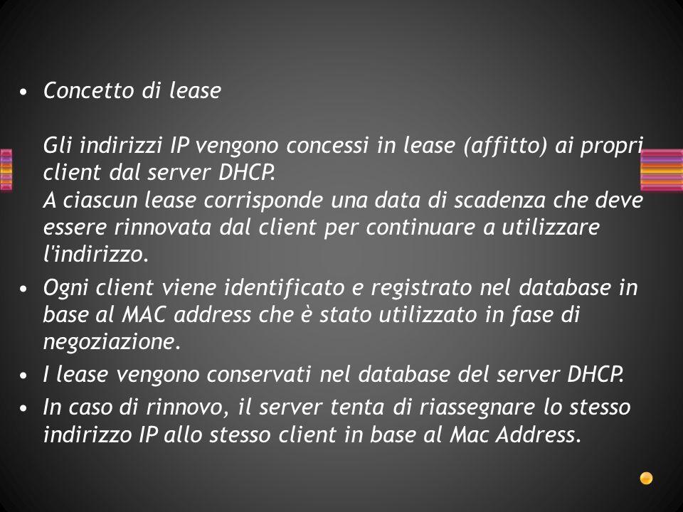 Concetto di lease Gli indirizzi IP vengono concessi in lease (affitto) ai propri client dal server DHCP.