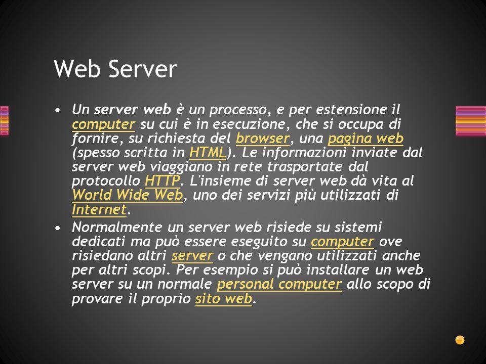 Web Server Un server web è un processo, e per estensione il computer su cui è in esecuzione, che si occupa di fornire, su richiesta del browser, una pagina web (spesso scritta in HTML).