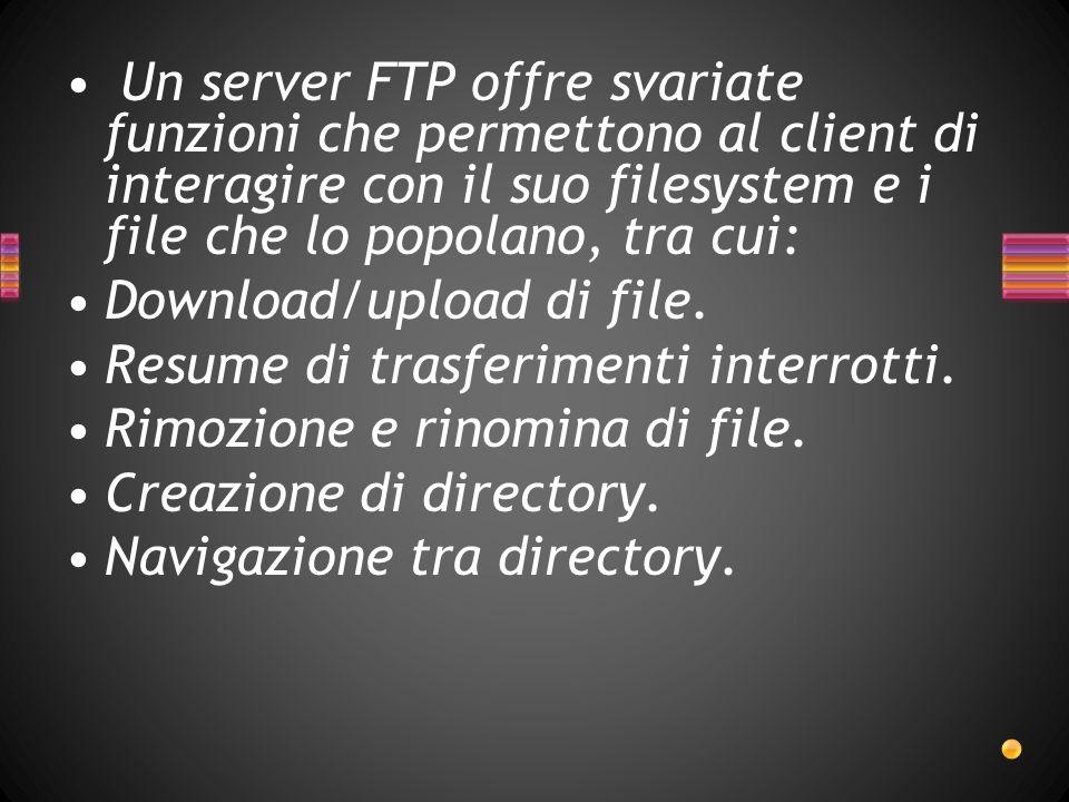 Un server FTP offre svariate funzioni che permettono al client di interagire con il suo filesystem e i file che lo popolano, tra cui: Download/upload di file.