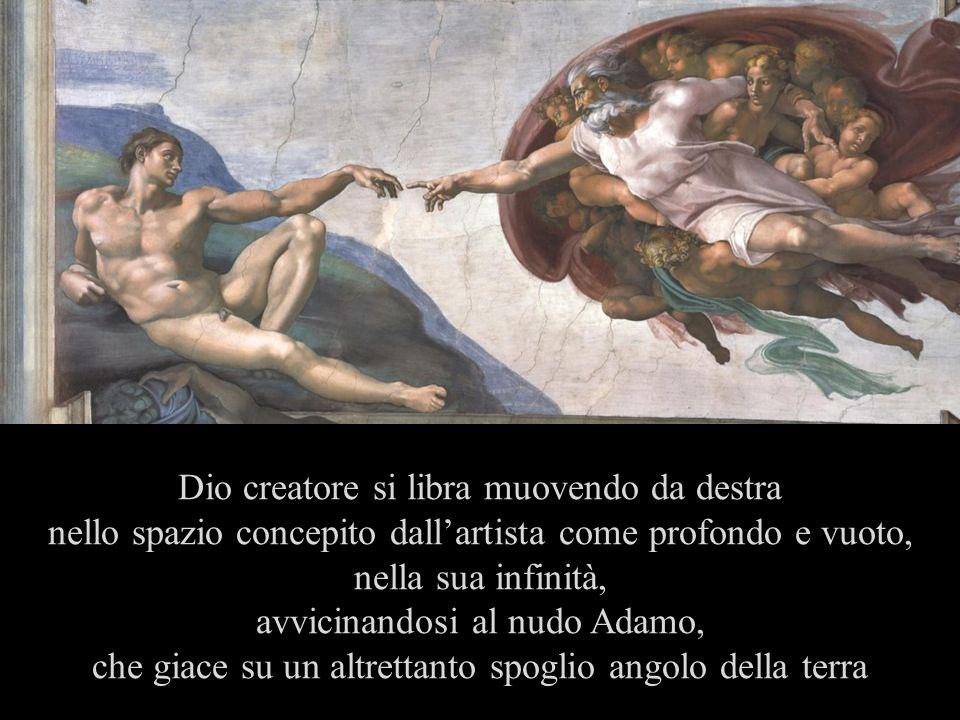 Dio creatore si libra muovendo da destra nello spazio concepito dallartista come profondo e vuoto, nella sua infinità, avvicinandosi al nudo Adamo, che giace su un altrettanto spoglio angolo della terra