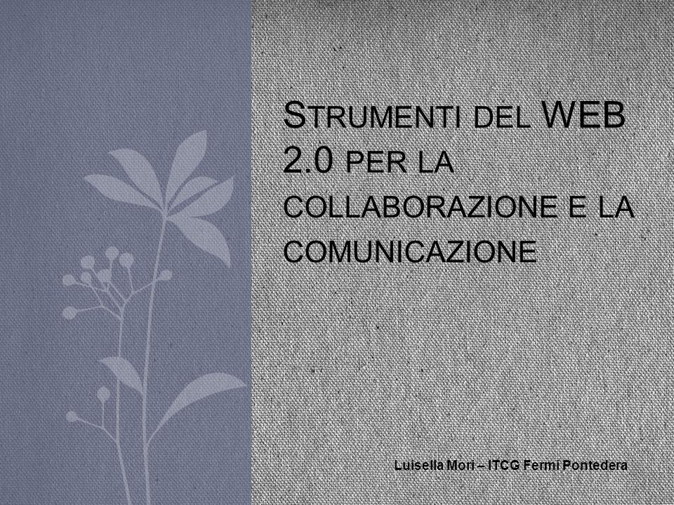 S TRUMENTI DEL WEB 2.0 PER LA COLLABORAZIONE E LA COMUNICAZIONE Luisella Mori – ITCG Fermi Pontedera