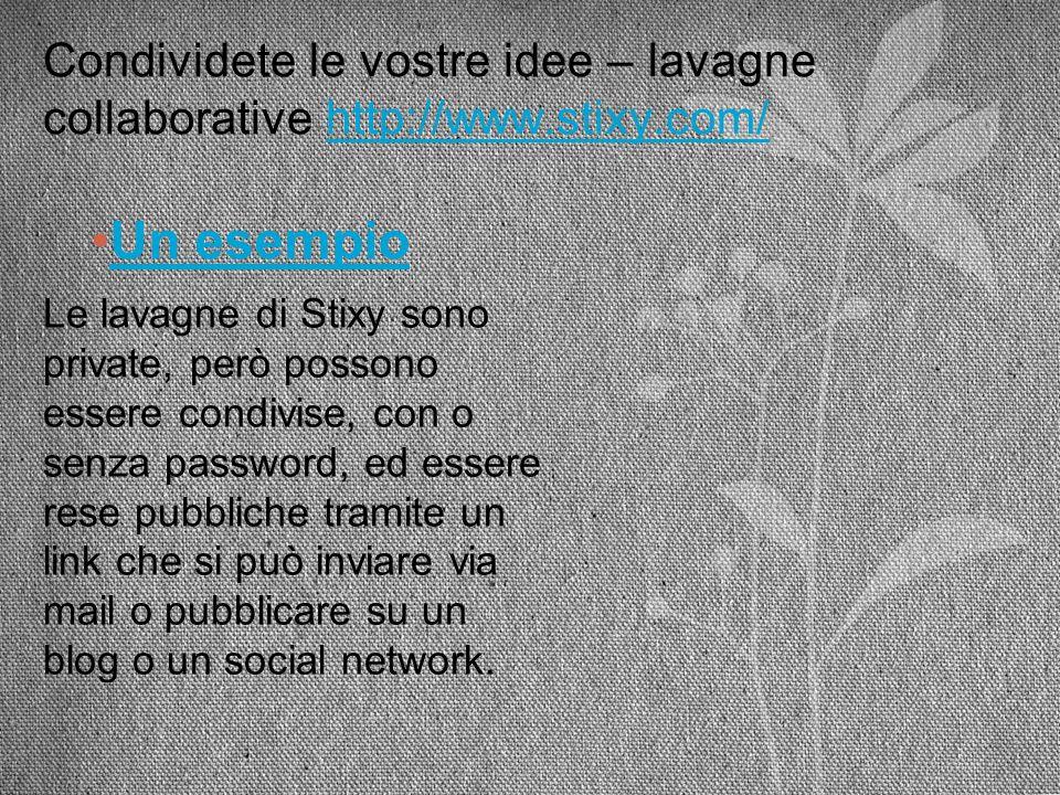 Condividete le vostre idee – lavagne collaborative http://www.stixy.com/http://www.stixy.com/ Un esempio Le lavagne di Stixy sono private, però posson