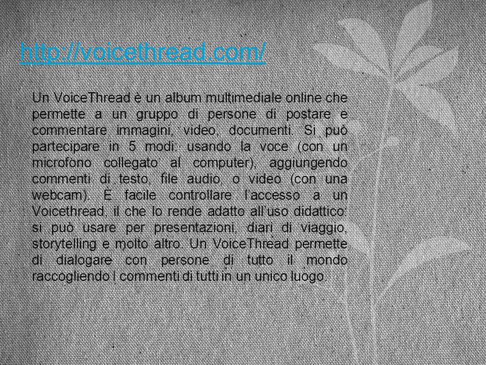 http://voicethread.com/ Un VoiceThread è un album multimediale online che permette a un gruppo di persone di postare e commentare immagini, video, doc