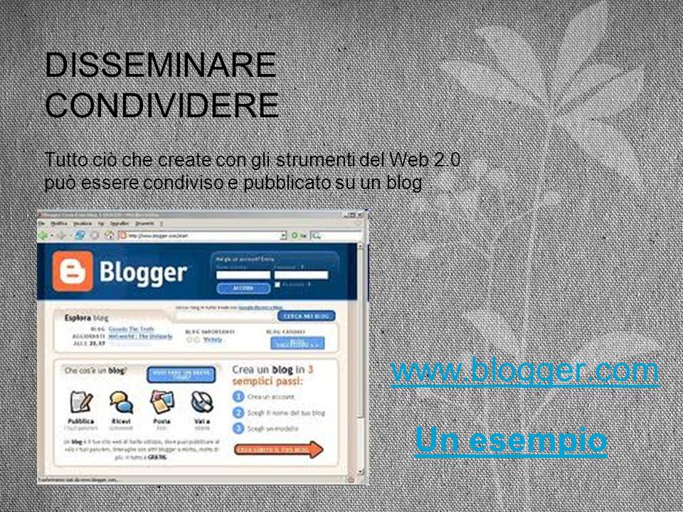 DISSEMINARE CONDIVIDERE www.blogger.com Un esempio Tutto ciò che create con gli strumenti del Web 2.0 può essere condiviso e pubblicato su un blog