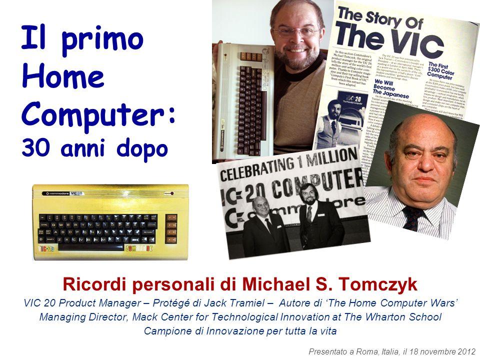 Il primo Home Computer: 30 anni dopo Ricordi personali di Michael S. Tomczyk VIC 20 Product Manager – Protégé di Jack Tramiel – Autore di The Home Com