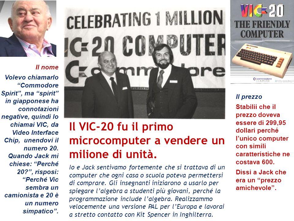 Il VIC-20 fu il primo microcomputer a vendere un milione di unità. Io e Jack sentivamo fortemente che si trattava di un computer che ogni casa o scuol