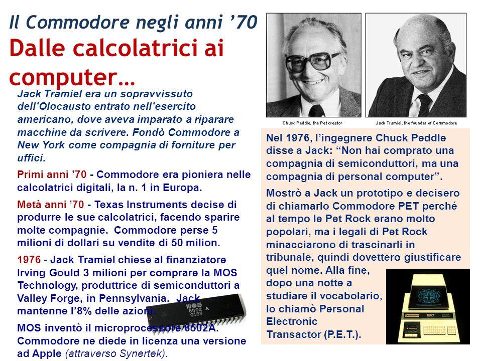 Il Commodore negli anni 70 Dalle calcolatrici ai computer… Nel 1976, lingegnere Chuck Peddle disse a Jack: Non hai comprato una compagnia di semicondu