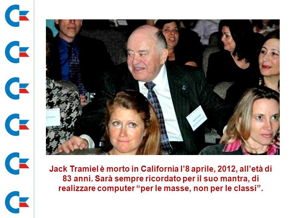 Jack Tramiel è morto in California l8 aprile, 2012, alletà di 83 anni. Sarà sempre ricordato per il suo mantra, di realizzare computer per le masse, n