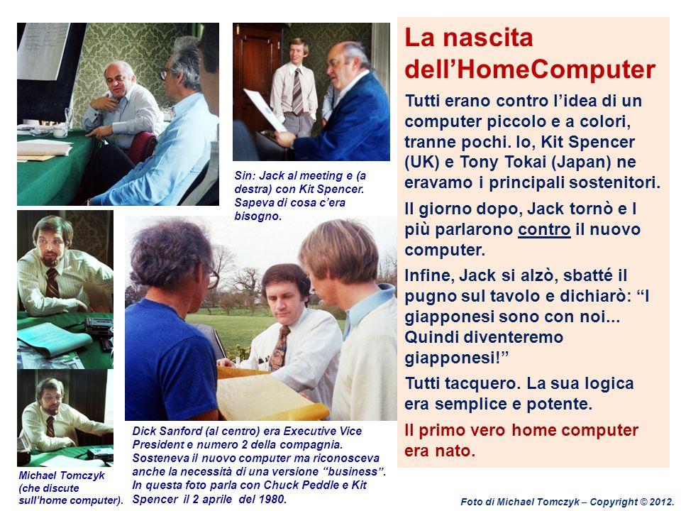 La nascita dellHomeComputer Tutti erano contro lidea di un computer piccolo e a colori, tranne pochi. Io, Kit Spencer (UK) e Tony Tokai (Japan) ne era
