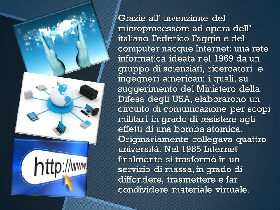 Grazie all invenzione del microprocessore ad opera dell italiano Federico Faggin e del computer nacque Internet: una rete informatica ideata nel 1969