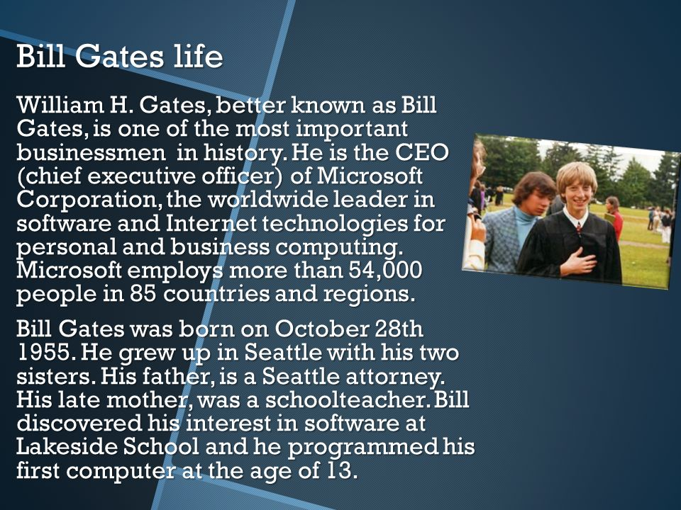 Bill Gates life William H. Gates, better known as Bill Gates, is one of the most important businessmen in history. He is the CEO (chief executive offi