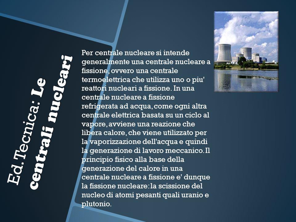 Ed.Tecnica: Le centrali nucleari Per centrale nucleare si intende generalmente una centrale nucleare a fissione, ovvero una centrale termoelettrica ch