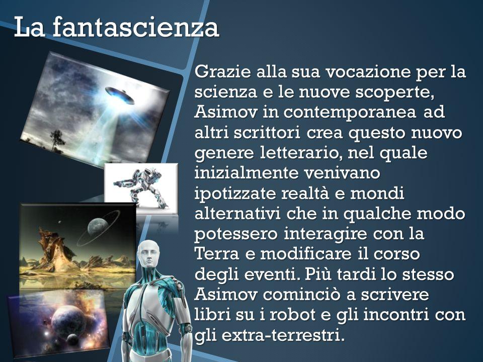 La fantascienza Grazie alla sua vocazione per la scienza e le nuove scoperte, Asimov in contemporanea ad altri scrittori crea questo nuovo genere lett