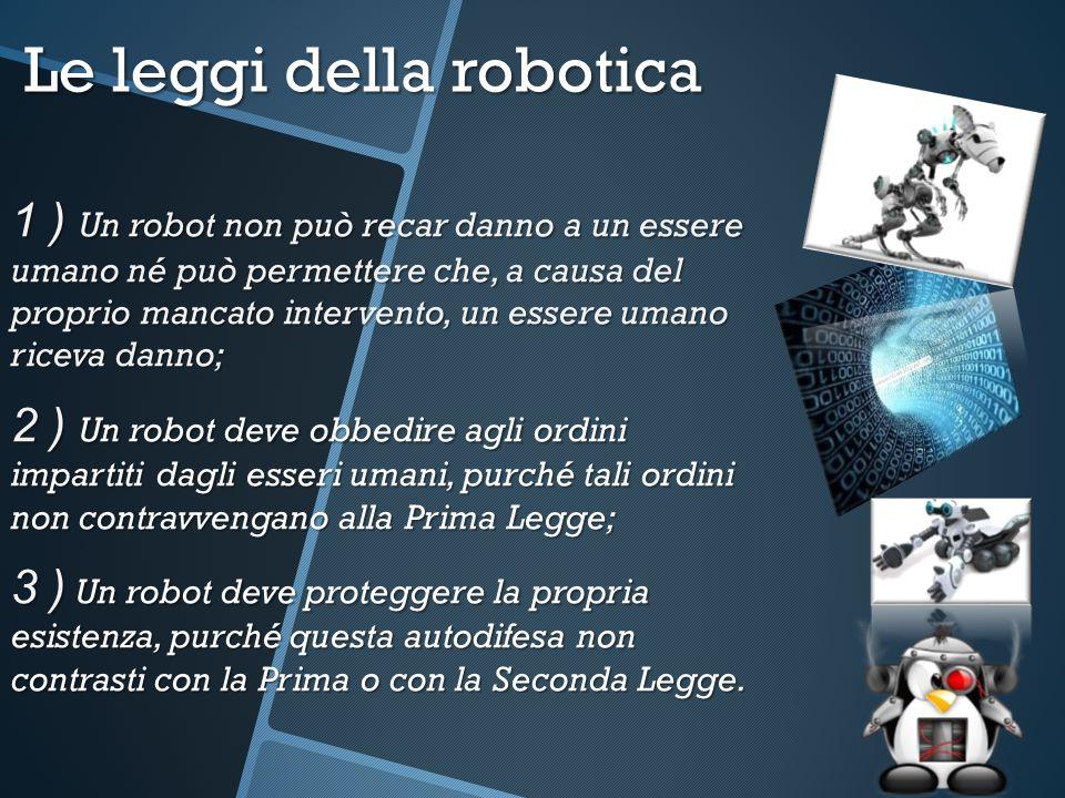 Le leggi della robotica 1 ) Un robot non può recar danno a un essere umano né può permettere che, a causa del proprio mancato intervento, un essere um