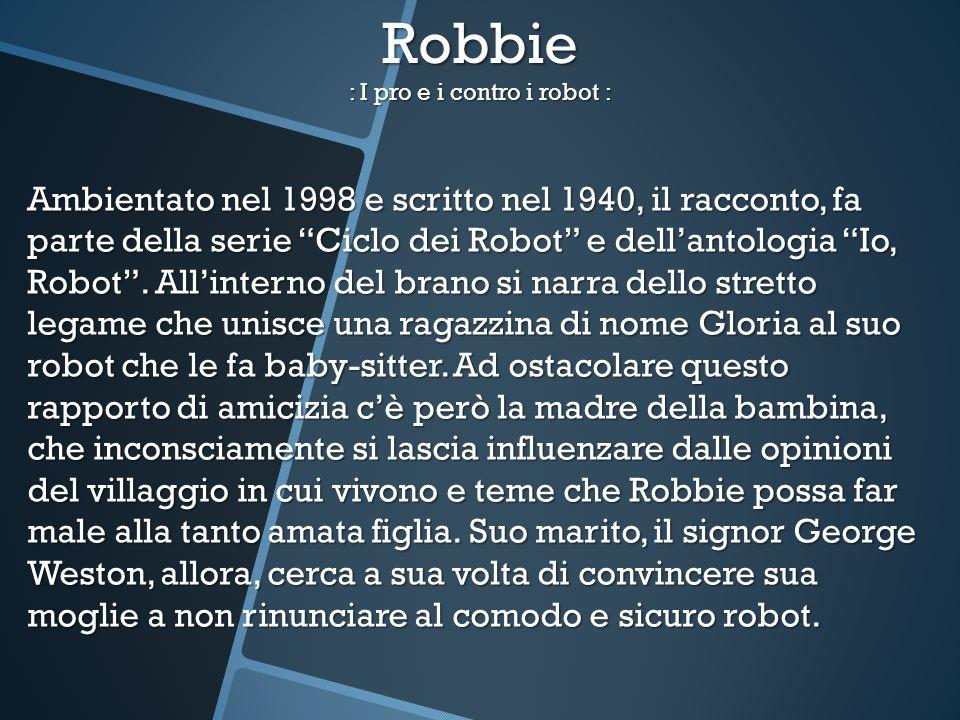 Robbie : I pro e i contro i robot : Ambientato nel 1998 e scritto nel 1940, il racconto, fa parte della serie Ciclo dei Robot e dellantologia Io, Robo