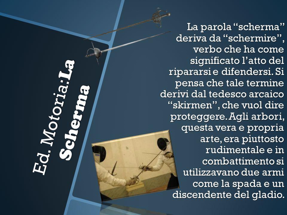 Ed. Motoria: La Scherma La parola scherma deriva da schermire, verbo che ha come significato latto del ripararsi e difendersi. Si pensa che tale termi