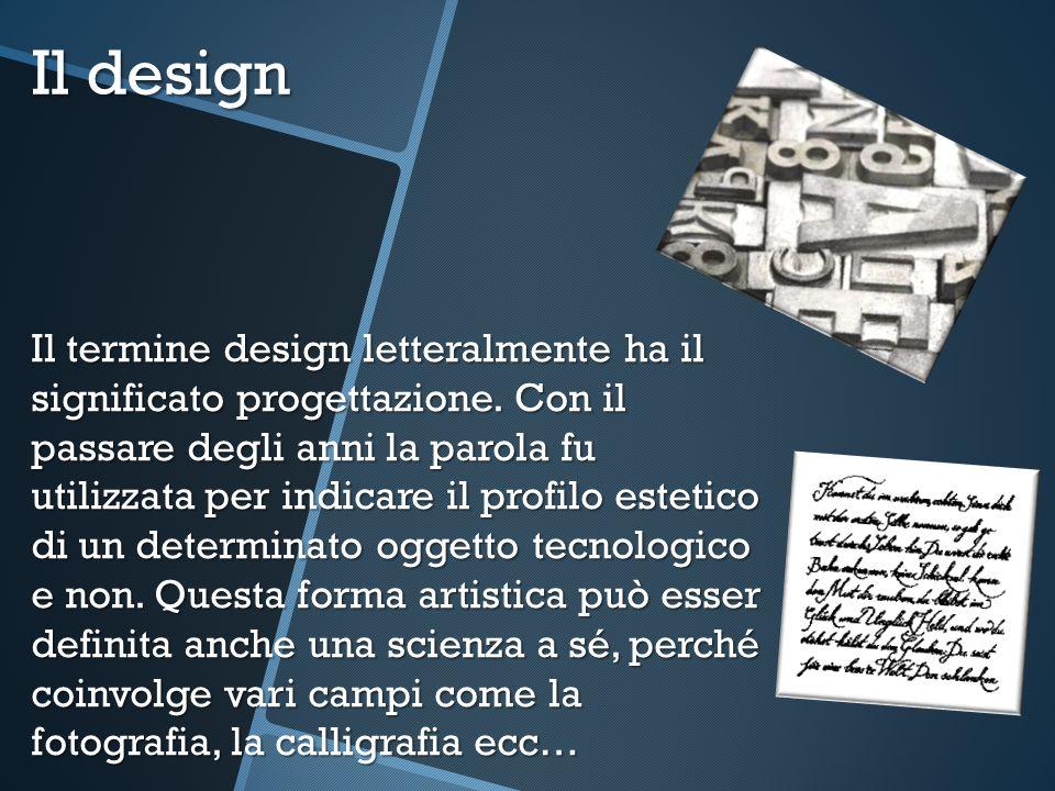 Il design Il termine design letteralmente ha il significato progettazione. Con il passare degli anni la parola fu utilizzata per indicare il profilo e
