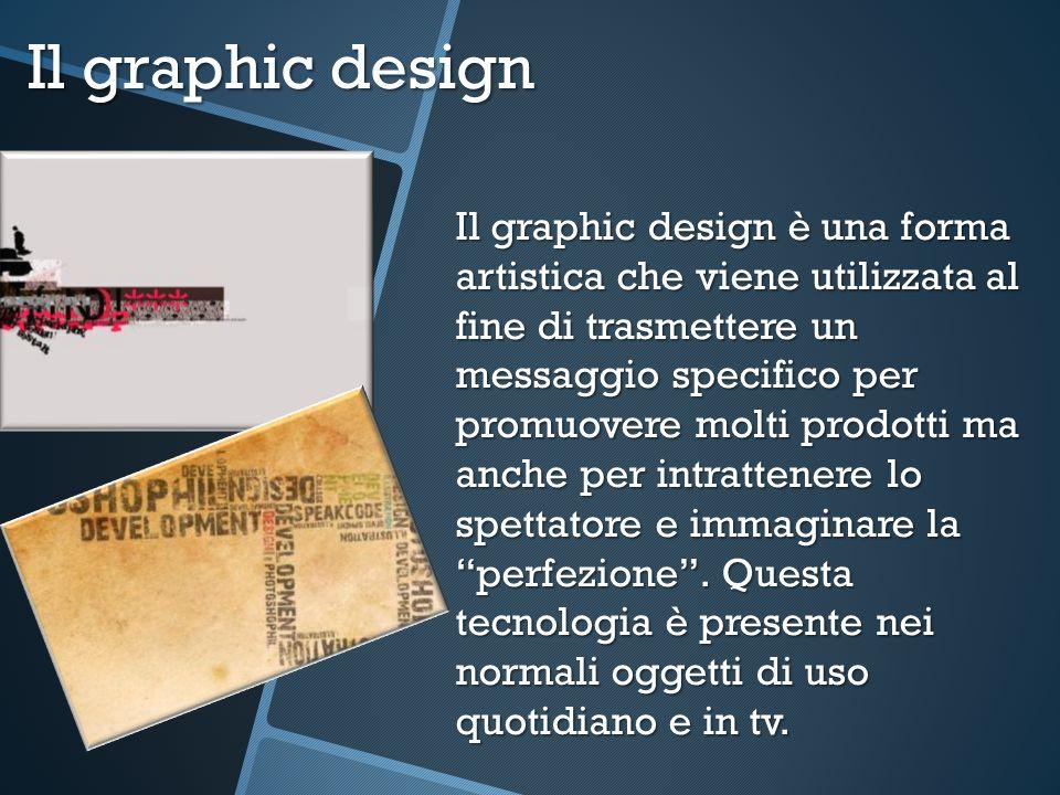 Il graphic design Il graphic design è una forma artistica che viene utilizzata al fine di trasmettere un messaggio specifico per promuovere molti prod
