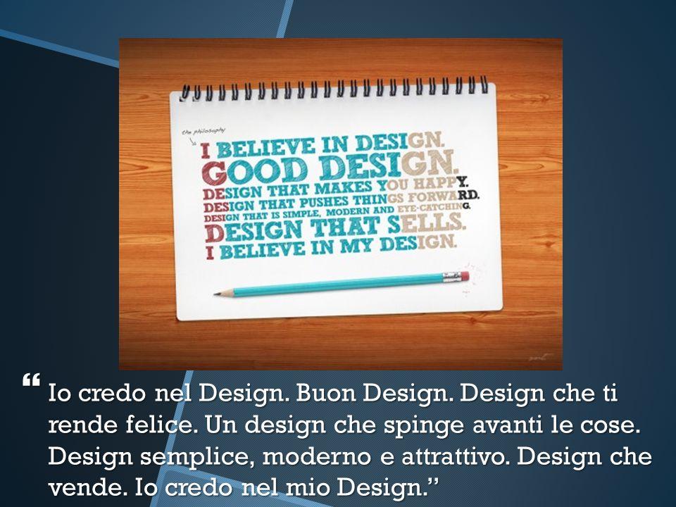 Io credo nel Design. Buon Design. Design che ti rende felice. Un design che spinge avanti le cose. Design semplice, moderno e attrattivo. Design che v