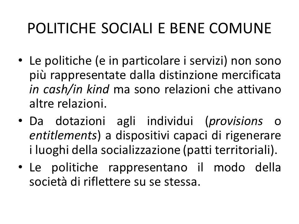 POLITICHE SOCIALI E BENE COMUNE Le politiche (e in particolare i servizi) non sono più rappresentate dalla distinzione mercificata in cash/in kind ma sono relazioni che attivano altre relazioni.