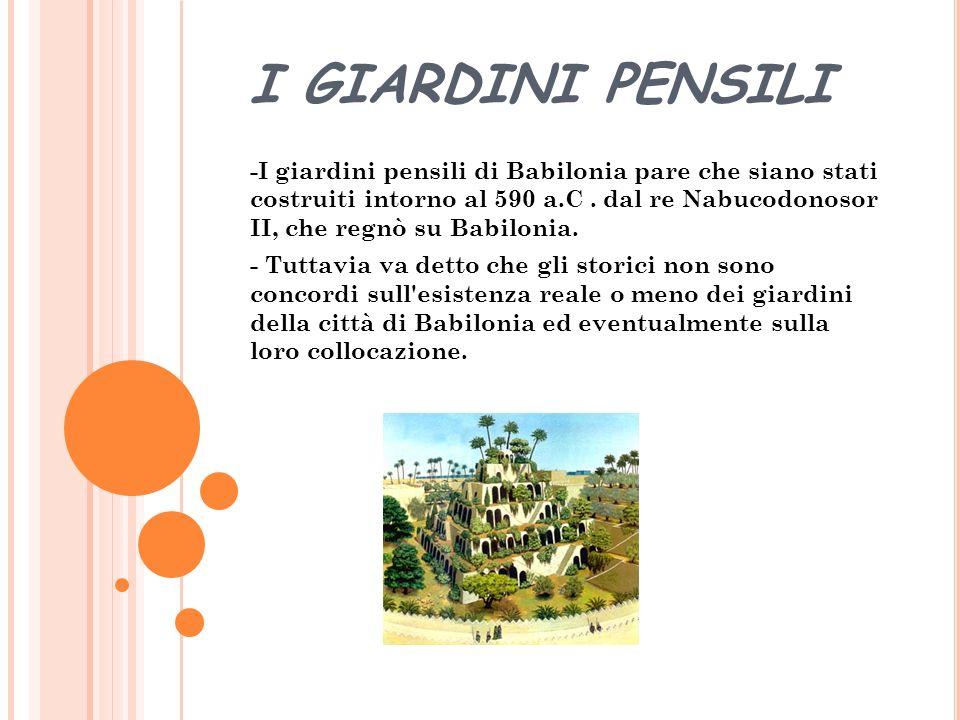 I GIARDINI PENSILI -I giardini pensili di Babilonia pare che siano stati costruiti intorno al 590 a.C.