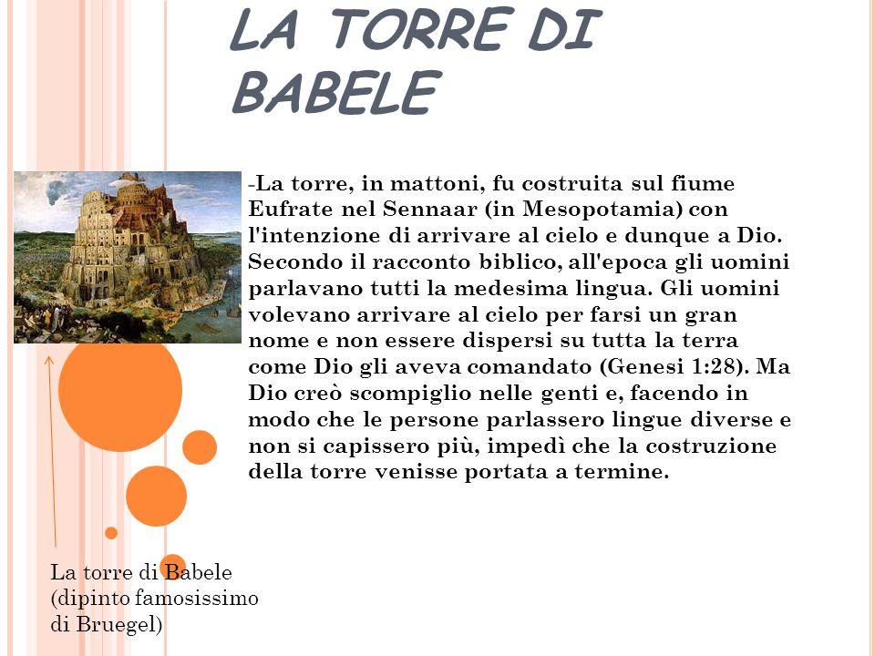 LA TORRE DI BABELE -La torre, in mattoni, fu costruita sul fiume Eufrate nel Sennaar (in Mesopotamia) con l intenzione di arrivare al cielo e dunque a Dio.
