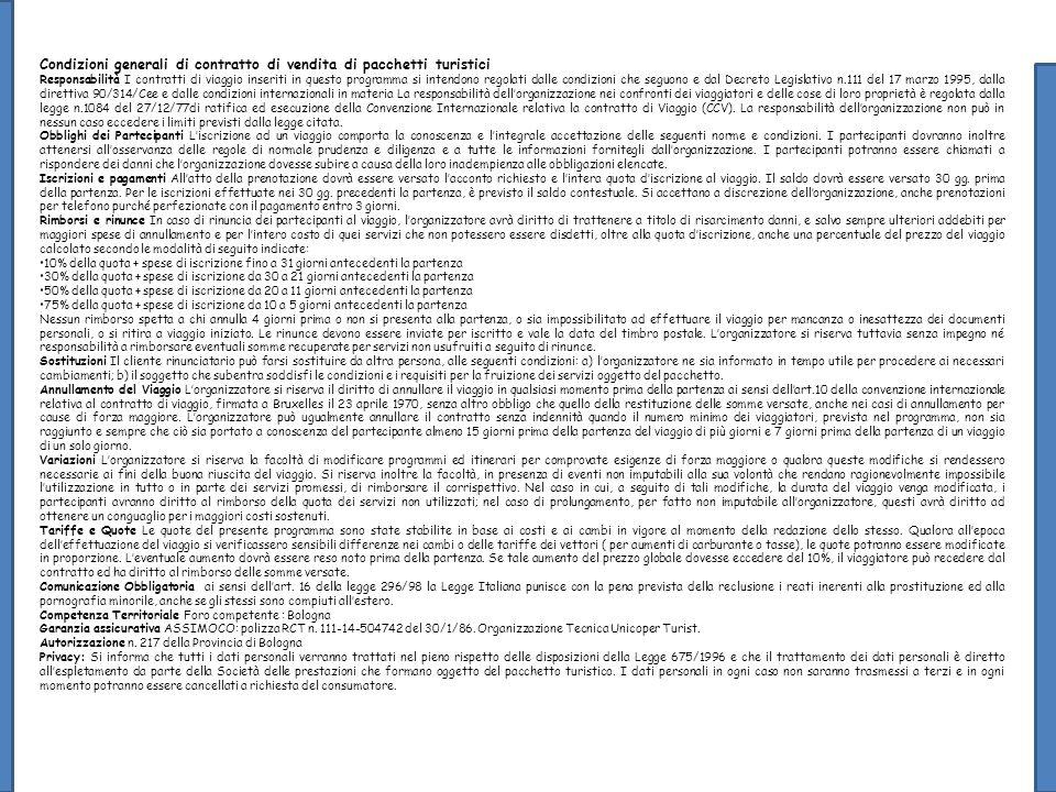 Condizioni generali di contratto di vendita di pacchetti turistici Responsabilità I contratti di viaggio inseriti in questo programma si intendono regolati dalle condizioni che seguono e dal Decreto Legislativo n.111 del 17 marzo 1995, dalla direttiva 90/314/Cee e dalle condizioni internazionali in materia La responsabilità dellorganizzazione nei confronti dei viaggiatori e delle cose di loro proprietà è regolata dalla legge n.1084 del 27/12/77di ratifica ed esecuzione della Convenzione Internazionale relativa la contratto di Viaggio (CCV).