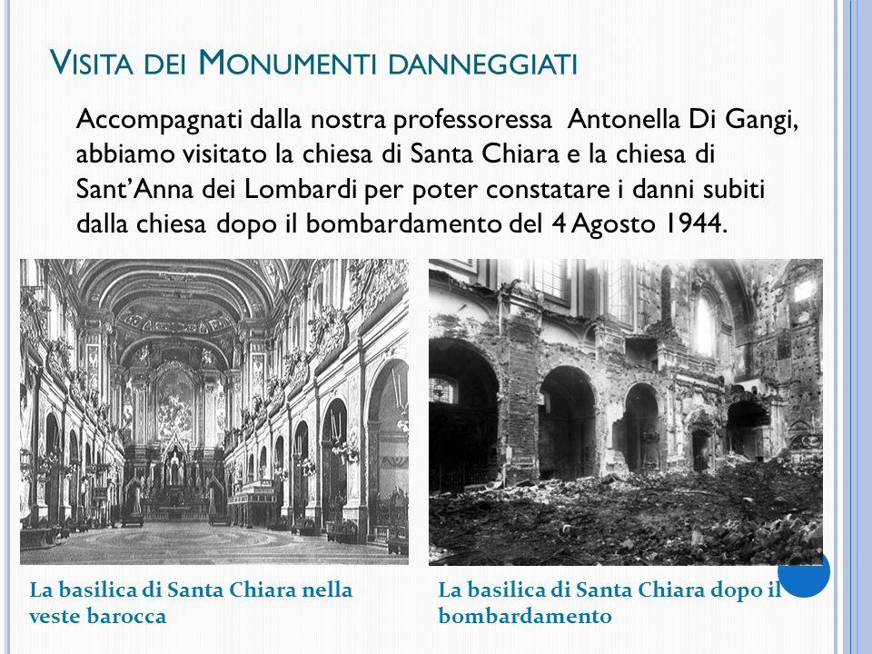 V ISITA DEI M ONUMENTI DANNEGGIATI Accompagnati dalla nostra professoressa Antonella Di Gangi, abbiamo visitato la chiesa di Santa Chiara e la chiesa di SantAnna dei Lombardi per poter constatare i danni subiti dalla chiesa dopo il bombardamento del 4 Agosto 1944.