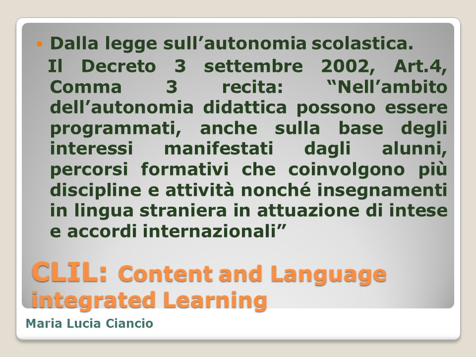CLIL: Content and Language integrated Learning Dalla legge sullautonomia scolastica. Il Decreto 3 settembre 2002, Art.4, Comma 3 recita: Nellambito de