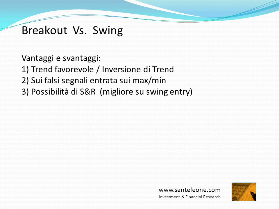 www.santeleone.com Investment & Financial Research Breakout Vs. Swing Vantaggi e svantaggi: 1) Trend favorevole / Inversione di Trend 2) Sui falsi seg